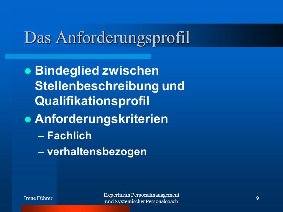 Irene Führer Expertin im Personalmanagement und Systemischer Personalcoach 9 Das Anforderungsprofil Bindeglied zwischen Stellenbeschreibung und Qualif