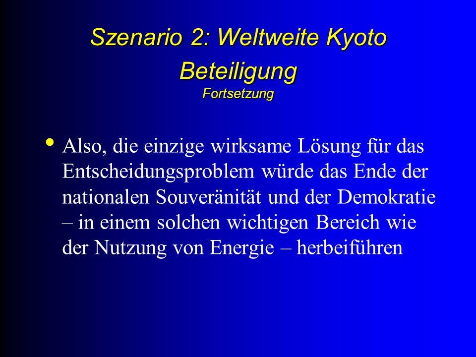 Szenario 2: Weltweite Kyoto Beteiligung Fortsetzung Also, die einzige wirksame Lösung für das Entscheidungsproblem würde das Ende der nationalen Souveränität und der Demokratie – in einem solchen wichtigen Bereich wie der Nutzung von Energie – herbeiführen