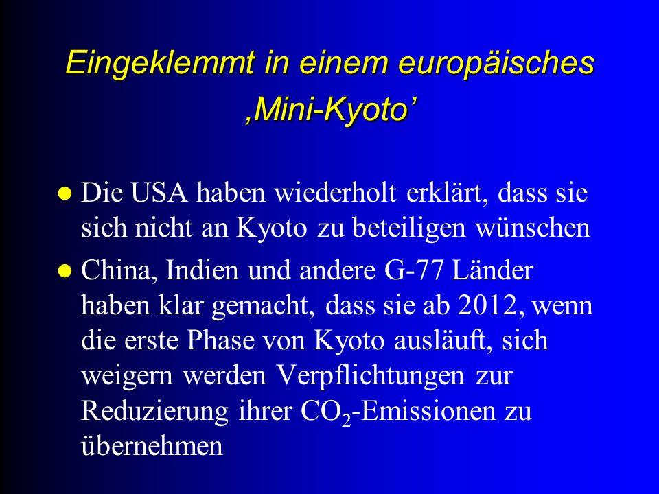 Eingeklemmt in einem europäisches Mini-Kyoto Die USA haben wiederholt erklärt, dass sie sich nicht an Kyoto zu beteiligen wünschen China, Indien und andere G-77 Länder haben klar gemacht, dass sie ab 2012, wenn die erste Phase von Kyoto ausläuft, sich weigern werden Verpflichtungen zur Reduzierung ihrer CO 2 -Emissionen zu übernehmen