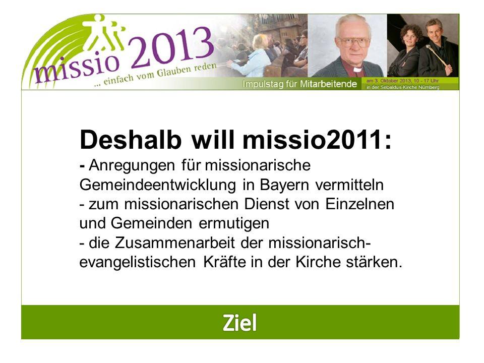 Deshalb will missio2011: - Anregungen für missionarische Gemeindeentwicklung in Bayern vermitteln - zum missionarischen Dienst von Einzelnen und Gemeinden ermutigen - die Zusammenarbeit der missionarisch- evangelistischen Kräfte in der Kirche stärken.