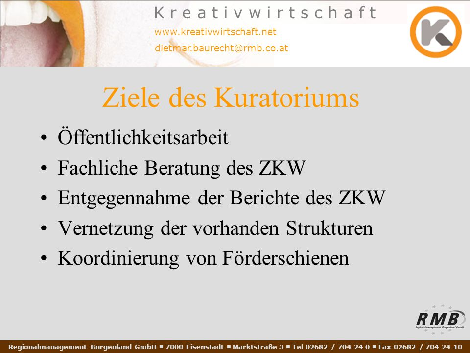 Regionalmanagement Burgenland GmbH 7000 Eisenstadt Marktstraße 3 Tel 02682 / 704 24 0 Fax 02682 / 704 24 10 www.kreativwirtschaft.net dietmar.baurecht@rmb.co.at K r e a t i v w i r t s c h a f t Ziele des Kuratoriums Öffentlichkeitsarbeit Fachliche Beratung des ZKW Entgegennahme der Berichte des ZKW Vernetzung der vorhanden Strukturen Koordinierung von Förderschienen