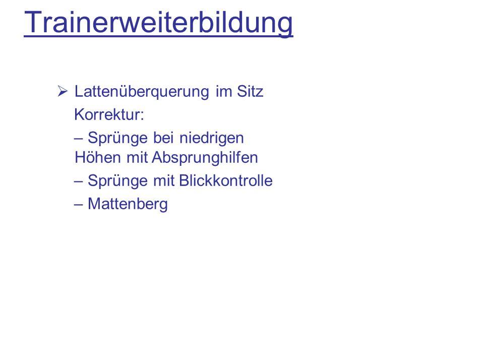 Trainerweiterbildung Lattenüberquerung im Sitz Korrektur: – Sprünge bei niedrigen Höhen mit Absprunghilfen – Sprünge mit Blickkontrolle – Mattenberg