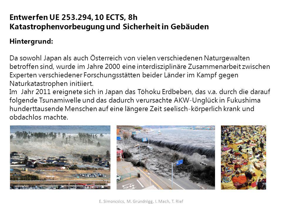 Entwerfen UE 253.294, 10 ECTS, 8h Katastrophenvorbeugung und Sicherheit in Gebäuden Hintergrund: Da sowohl Japan als auch Österreich von vielen verschiedenen Naturgewalten betroffen sind, wurde im Jahre 2000 eine interdisziplinäre Zusammenarbeit zwischen Experten verschiedener Forschungsstätten beider Länder im Kampf gegen Naturkatastrophen initiiert.