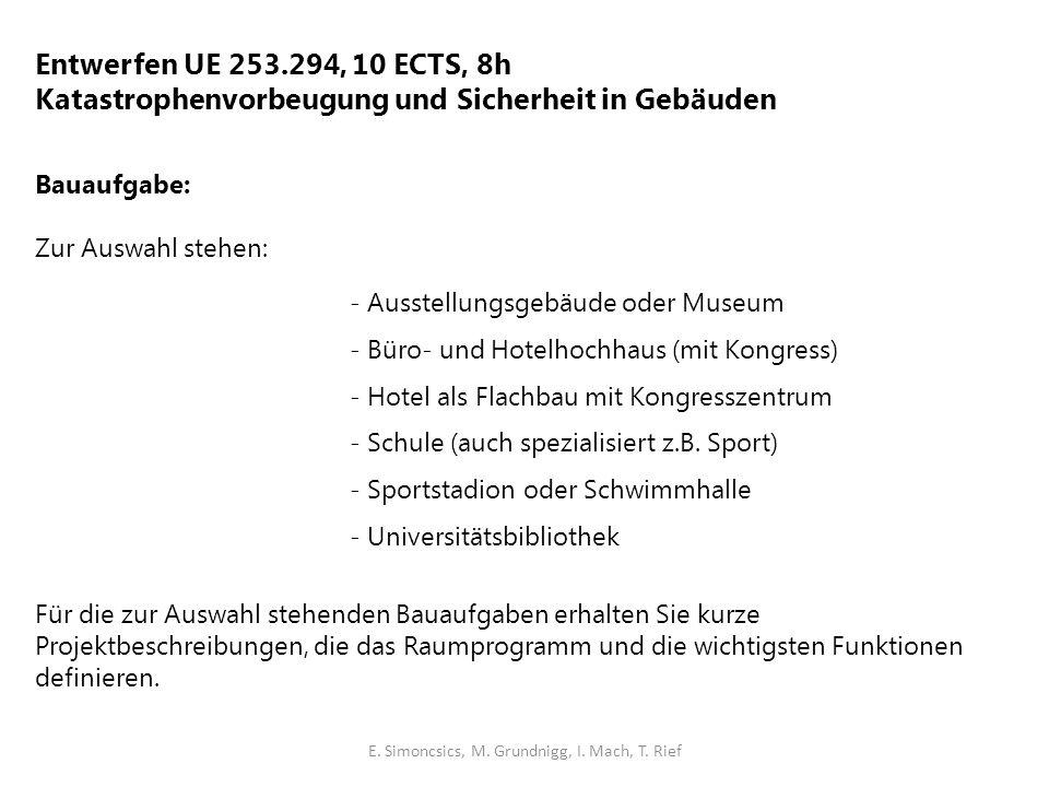 Entwerfen UE 253.294, 10 ECTS, 8h Katastrophenvorbeugung und Sicherheit in Gebäuden Bauaufgabe: Zur Auswahl stehen: - Ausstellungsgebäude oder Museum - Büro- und Hotelhochhaus (mit Kongress) - Hotel als Flachbau mit Kongresszentrum - Schule (auch spezialisiert z.B.