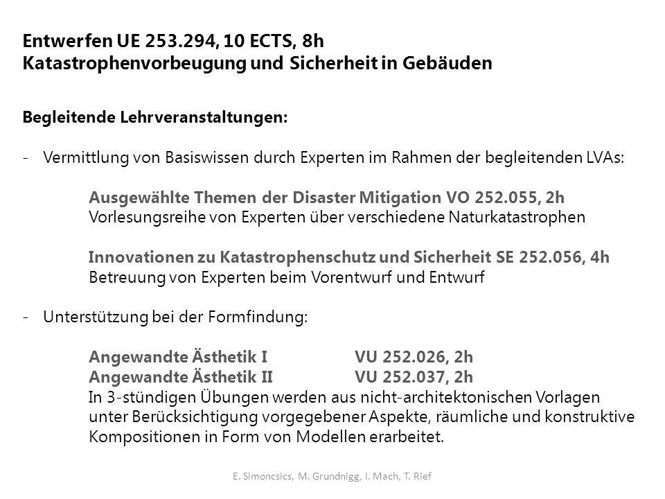 Entwerfen UE 253.294, 10 ECTS, 8h Katastrophenvorbeugung und Sicherheit in Gebäuden Begleitende Lehrveranstaltungen: -Vermittlung von Basiswissen durch Experten im Rahmen der begleitenden LVAs: Ausgewählte Themen der Disaster Mitigation VO 252.055, 2h Vorlesungsreihe von Experten über verschiedene Naturkatastrophen Innovationen zu Katastrophenschutz und Sicherheit SE 252.056, 4h Betreuung von Experten beim Vorentwurf und Entwurf -Unterstützung bei der Formfindung: Angewandte Ästhetik I VU 252.026, 2h Angewandte Ästhetik IIVU 252.037, 2h In 3-stündigen Übungen werden aus nicht-architektonischen Vorlagen unter Berücksichtigung vorgegebener Aspekte, räumliche und konstruktive Kompositionen in Form von Modellen erarbeitet.