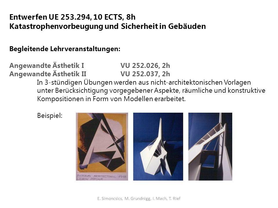 Entwerfen UE 253.294, 10 ECTS, 8h Katastrophenvorbeugung und Sicherheit in Gebäuden Begleitende Lehrveranstaltungen: Angewandte Ästhetik I VU 252.026, 2h Angewandte Ästhetik IIVU 252.037, 2h In 3-stündigen Übungen werden aus nicht-architektonischen Vorlagen unter Berücksichtigung vorgegebener Aspekte, räumliche und konstruktive Kompositionen in Form von Modellen erarbeitet.