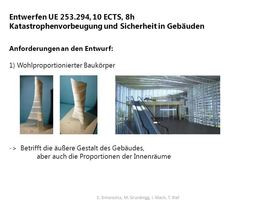 Entwerfen UE 253.294, 10 ECTS, 8h Katastrophenvorbeugung und Sicherheit in Gebäuden Anforderungen an den Entwurf: 1) Wohlproportionierter Baukörper -> Betrifft die äußere Gestalt des Gebäudes, aber auch die Proportionen der Innenräume E.
