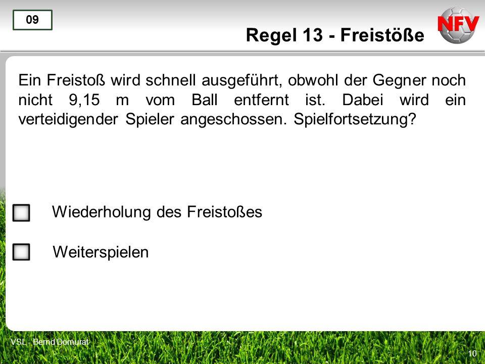 10 Regel 13 - Freistöße Ein Freistoß wird schnell ausgeführt, obwohl der Gegner noch nicht 9,15 m vom Ball entfernt ist. Dabei wird ein verteidigender