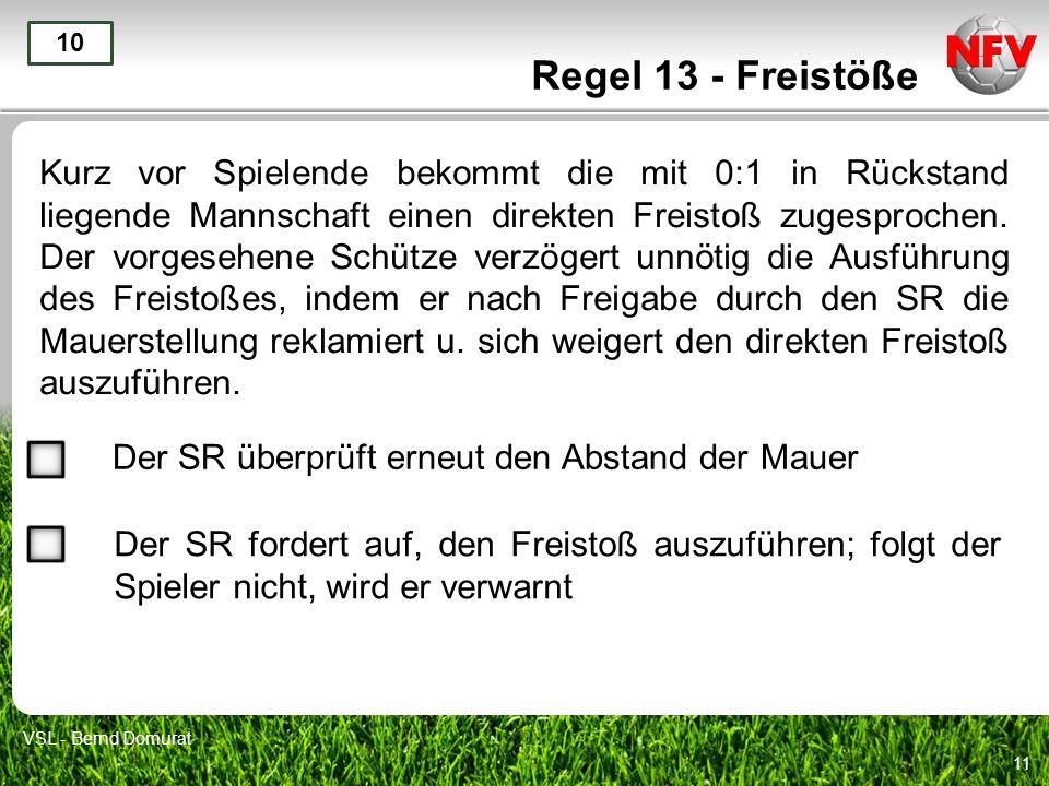 11 Regel 13 - Freistöße Kurz vor Spielende bekommt die mit 0:1 in Rückstand liegende Mannschaft einen direkten Freistoß zugesprochen. Der vorgesehene