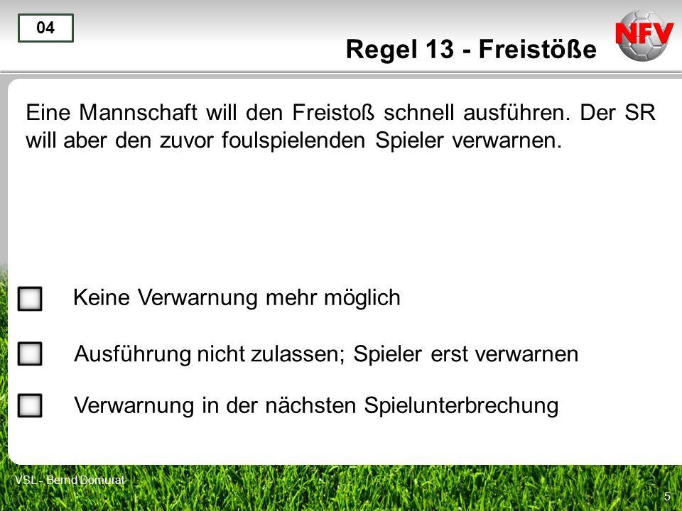 5 Regel 13 - Freistöße Eine Mannschaft will den Freistoß schnell ausführen. Der SR will aber den zuvor foulspielenden Spieler verwarnen. 04 Keine Verw