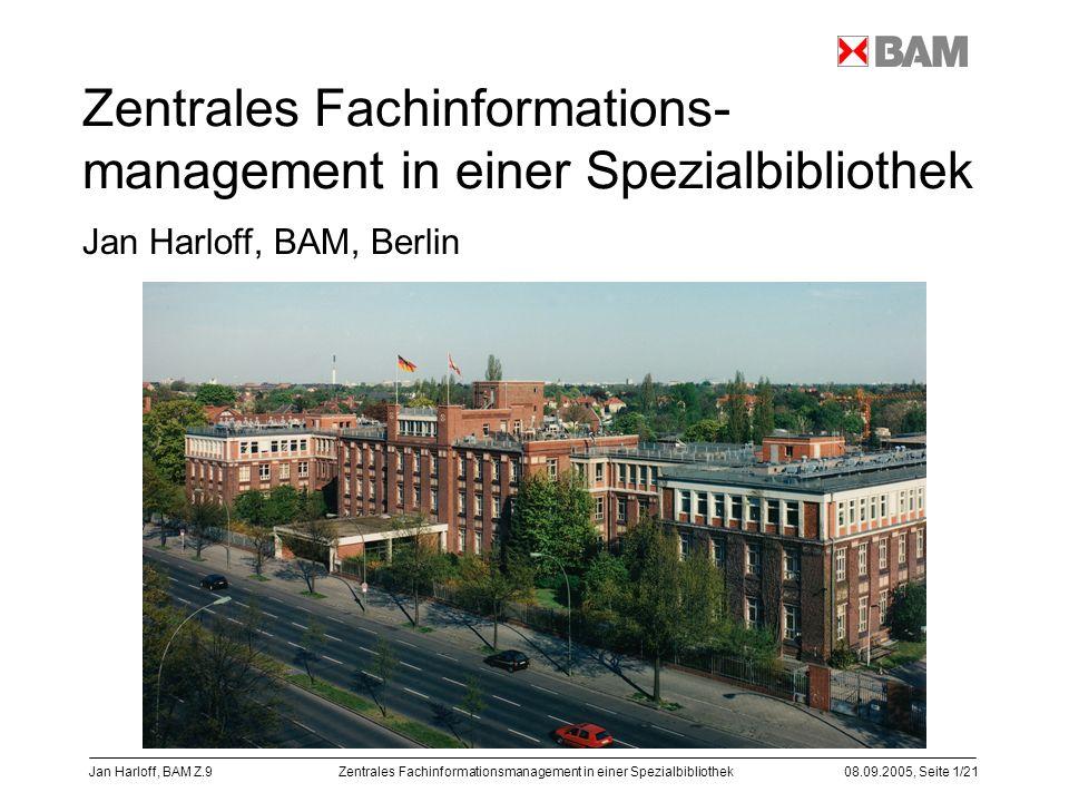 Zentrales Fachinformationsmanagement in einer Spezialbibliothek08.09.2005, Seite 1/21 Jan Harloff, BAM Z.9 Zentrales Fachinformations- management in e