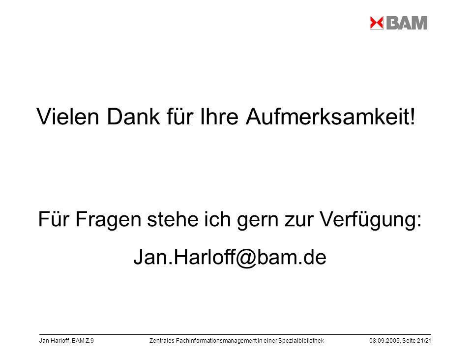 Zentrales Fachinformationsmanagement in einer Spezialbibliothek08.09.2005, Seite 21/21 Jan Harloff, BAM Z.9 Vielen Dank für Ihre Aufmerksamkeit! Für F