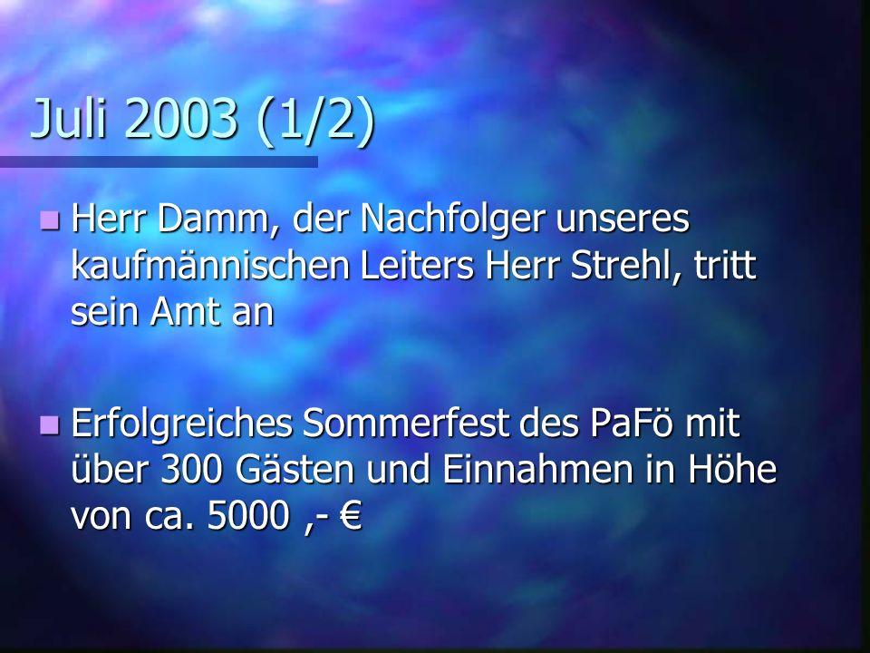 Juli 2003 (1/2) Herr Damm, der Nachfolger unseres kaufmännischen Leiters Herr Strehl, tritt sein Amt an Herr Damm, der Nachfolger unseres kaufmännischen Leiters Herr Strehl, tritt sein Amt an Erfolgreiches Sommerfest des PaFö mit über 300 Gästen und Einnahmen in Höhe von ca.