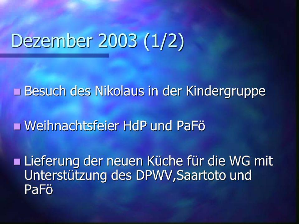 Dezember 2003 (1/2) Besuch des Nikolaus in der Kindergruppe Besuch des Nikolaus in der Kindergruppe Weihnachtsfeier HdP und PaFö Weihnachtsfeier HdP und PaFö Lieferung der neuen Küche für die WG mit Unterstützung des DPWV,Saartoto und PaFö Lieferung der neuen Küche für die WG mit Unterstützung des DPWV,Saartoto und PaFö