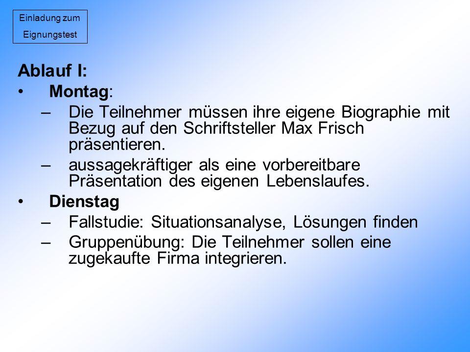 Einladung zum Eignungstest Ablauf I: Montag: –Die Teilnehmer müssen ihre eigene Biographie mit Bezug auf den Schriftsteller Max Frisch präsentieren. –