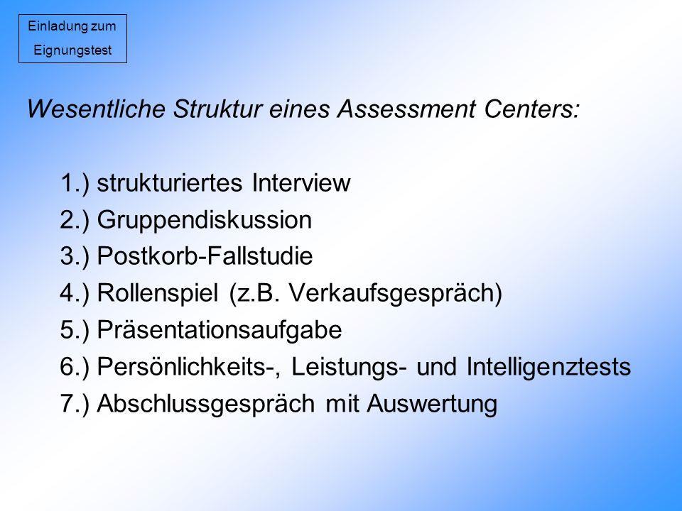 Einladung zum Eignungstest Wesentliche Struktur eines Assessment Centers: 1.) strukturiertes Interview 2.) Gruppendiskussion 3.) Postkorb-Fallstudie 4