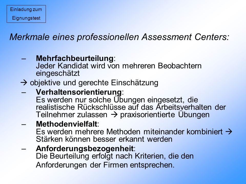 Einladung zum Eignungstest Merkmale eines professionellen Assessment Centers: –Mehrfachbeurteilung: Jeder Kandidat wird von mehreren Beobachtern einge