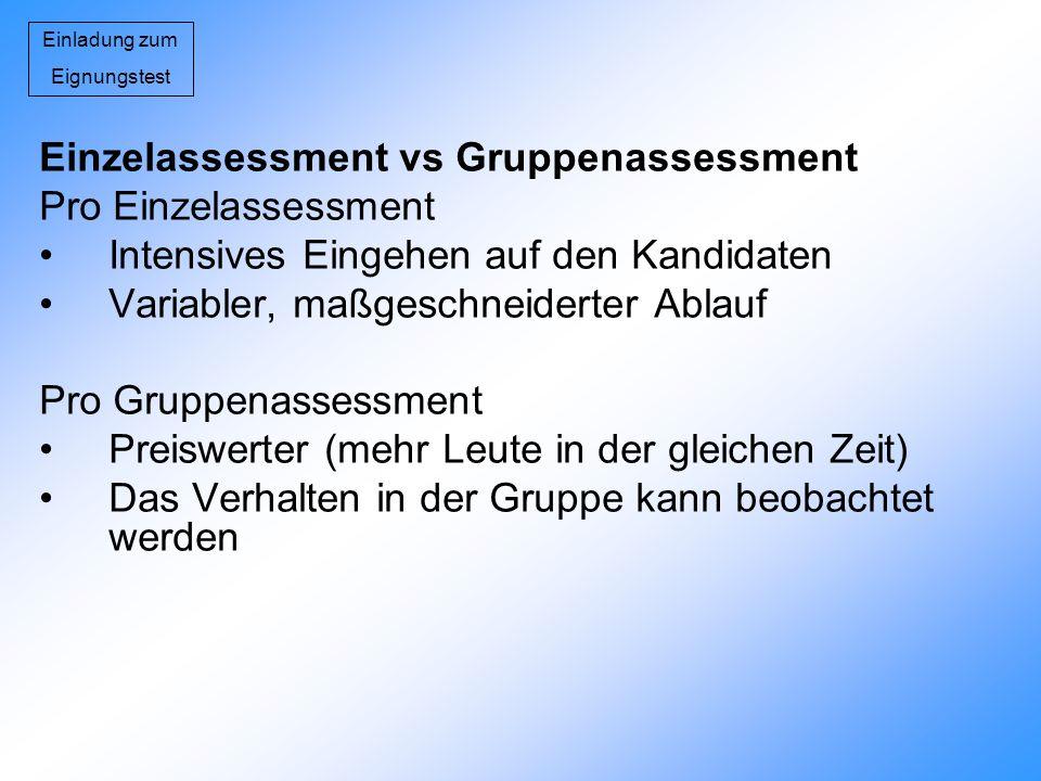 Einladung zum Eignungstest Einzelassessment vs Gruppenassessment Pro Einzelassessment Intensives Eingehen auf den Kandidaten Variabler, maßgeschneider
