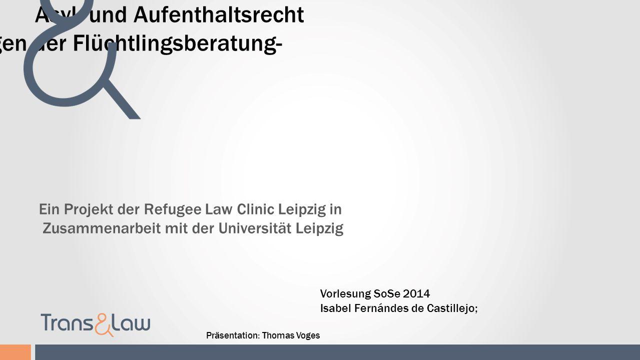 Asyl- und Aufenthaltsrecht -Rechtliche Grundlagen der Flüchtlingsberatung- Ein Projekt der Refugee Law Clinic Leipzig in Zusammenarbeit mit der Univer