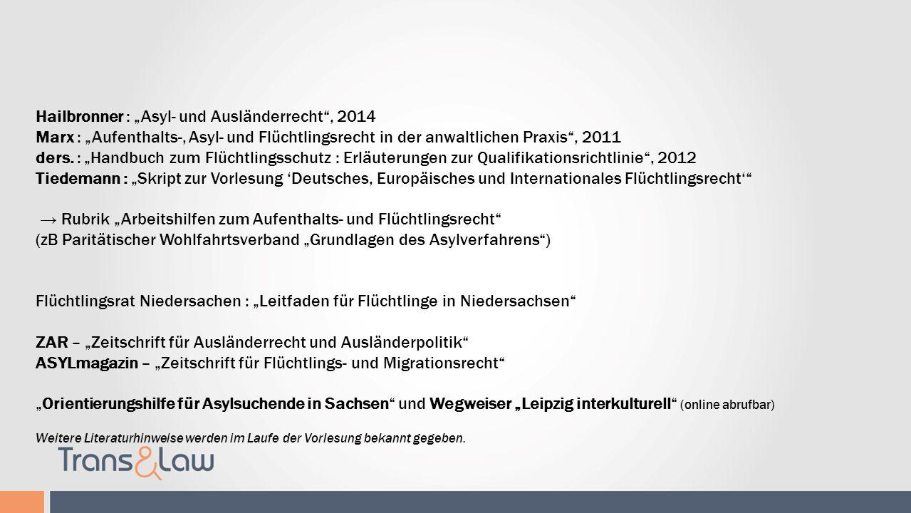 Literaturhinweise Hailbronner : Asyl- und Ausländerrecht, 2014 Marx : Aufenthalts-, Asyl- und Flüchtlingsrecht in der anwaltlichen Praxis, 2011 ders.