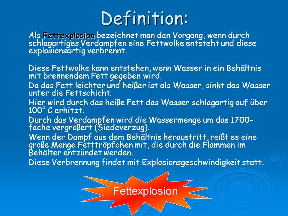 Definition: Fettexplosion Als Fettexplosion bezeichnet man den Vorgang, wenn durch schlagartiges Verdampfen eine Fettwolke entsteht und diese explosionsartig verbrennt.