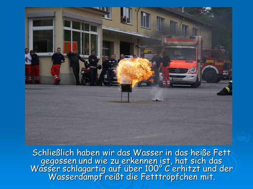 Wie Ihr auf den nächsten Bildern auch sehen werdet, wird das heiße Fett von den Flammen im Behälter entzündet und verbrennt explosionsartig.