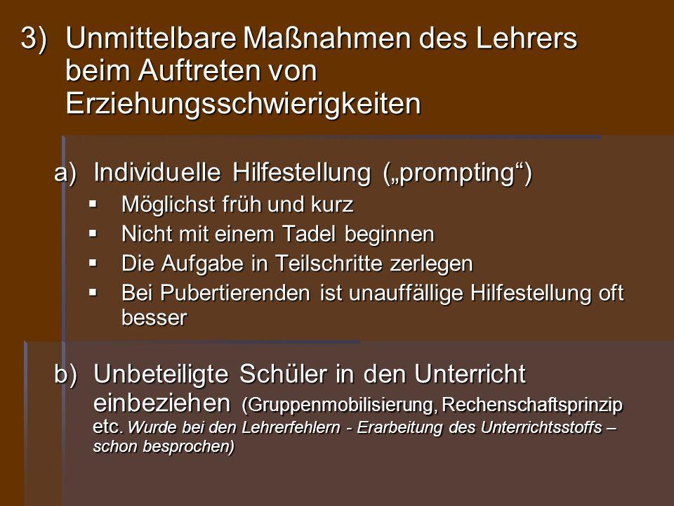 3)Unmittelbare Maßnahmen des Lehrers beim Auftreten von Erziehungsschwierigkeiten a)Individuelle Hilfestellung (prompting) Möglichst früh und kurz Mög