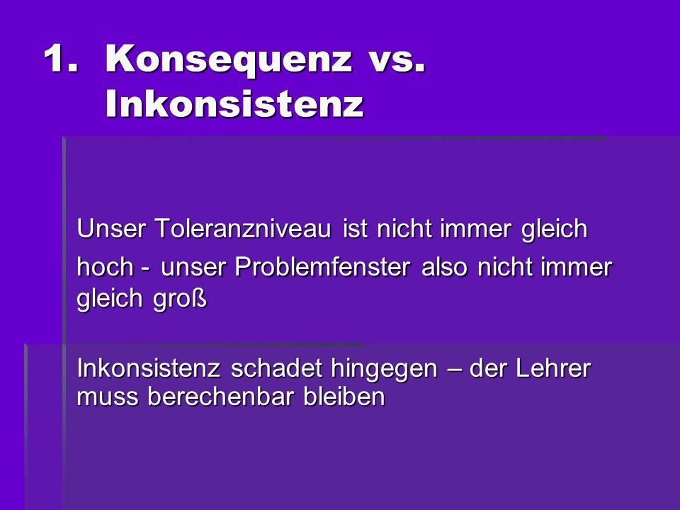 1.Konsequenz vs. Inkonsistenz Unser Toleranzniveau ist nicht immer gleich hoch - unser Problemfenster also nicht immer gleich groß Inkonsistenz schade