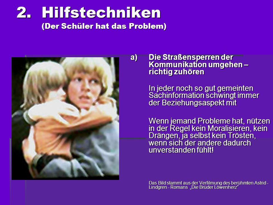 2.Hilfstechniken (Der Schüler hat das Problem) a)Die Straßensperren der Kommunikation umgehen – richtig zuhören In jeder noch so gut gemeinten Sachinf
