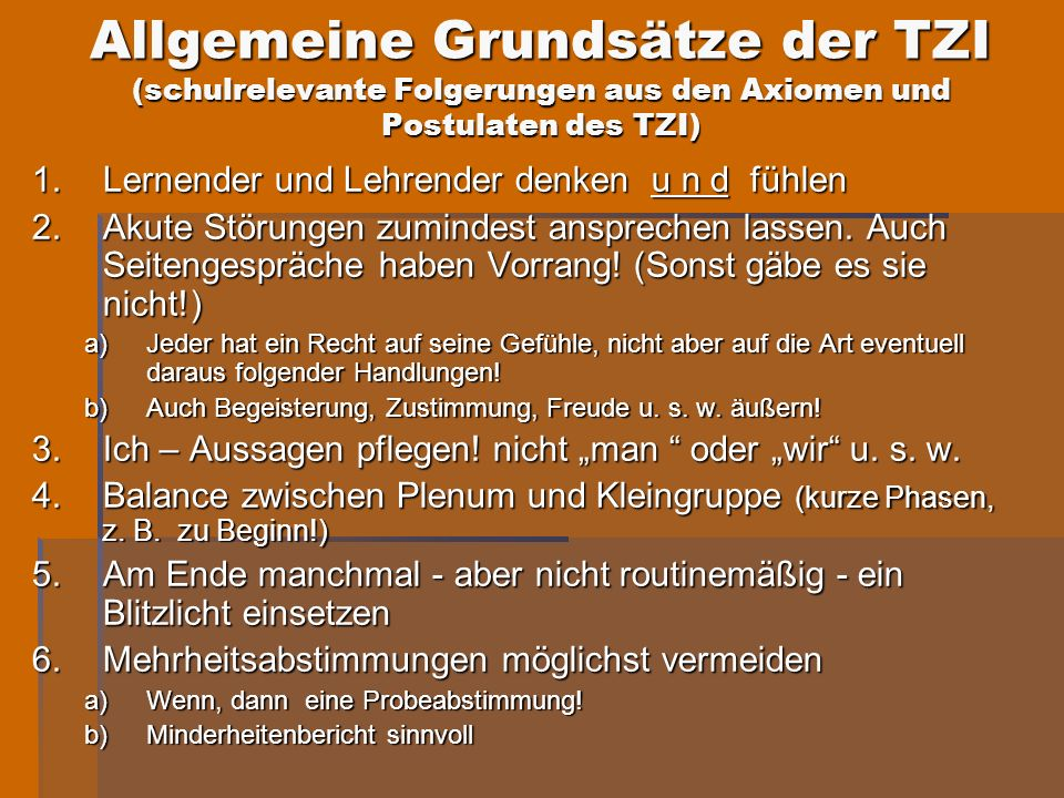 Allgemeine Grundsätze der TZI (schulrelevante Folgerungen aus den Axiomen und Postulaten des TZI) 1.Lernender und Lehrender denken u n d fühlen 2.Akut