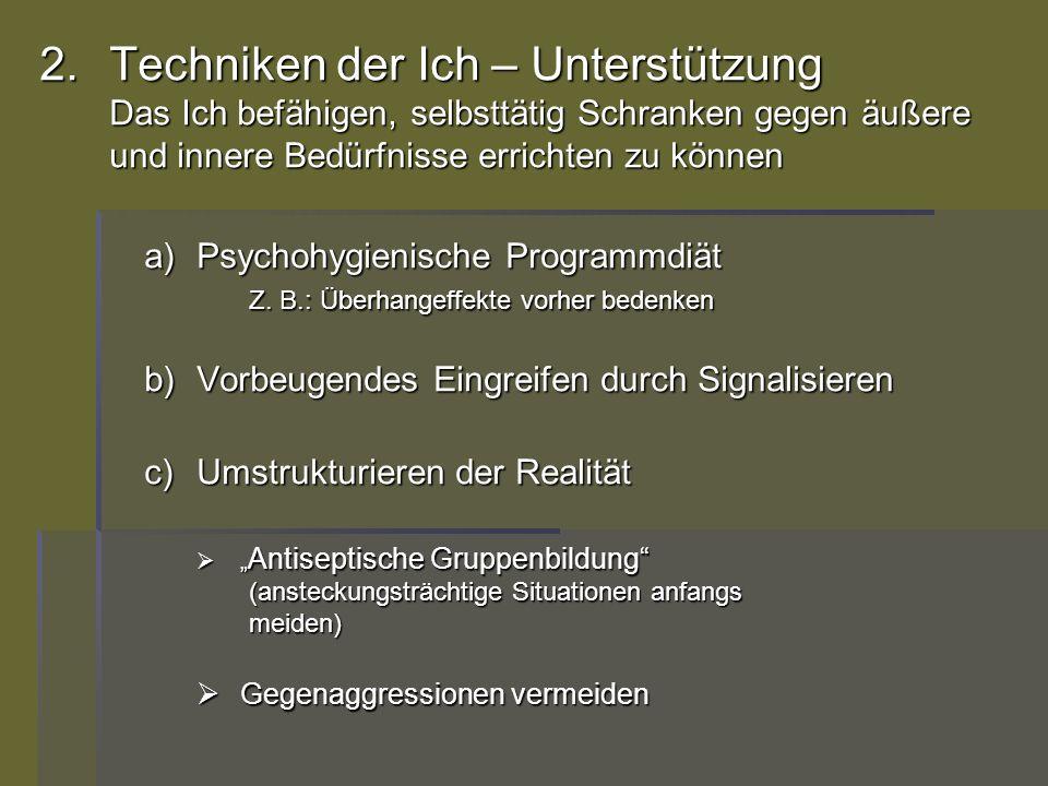 2.Techniken der Ich – Unterstützung Das Ich befähigen, selbsttätig Schranken gegen äußere und innere Bedürfnisse errichten zu können a)Psychohygienisc