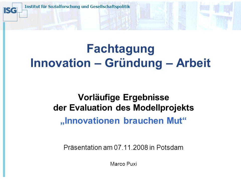 Institut für Sozialforschung und Gesellschaftspolitik Fachtagung Innovation – Gründung – Arbeit Vorläufige Ergebnisse der Evaluation des Modellprojekt