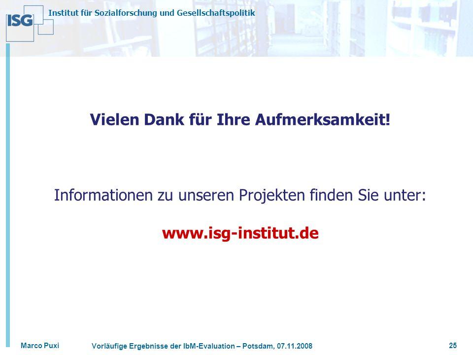 Institut für Sozialforschung und Gesellschaftspolitik Marco Puxi Vorläufige Ergebnisse der IbM-Evaluation – Potsdam, 07.11.2008 25 Vielen Dank für Ihr