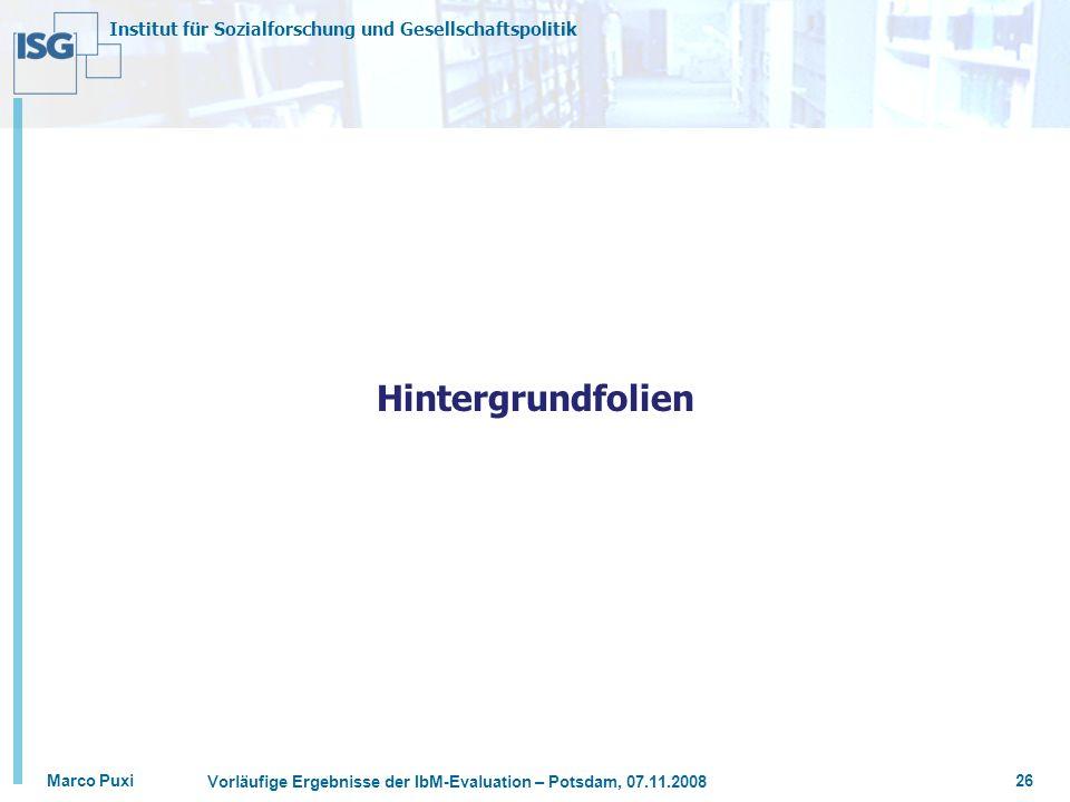 Institut für Sozialforschung und Gesellschaftspolitik Marco Puxi Vorläufige Ergebnisse der IbM-Evaluation – Potsdam, 07.11.2008 26 Hintergrundfolien