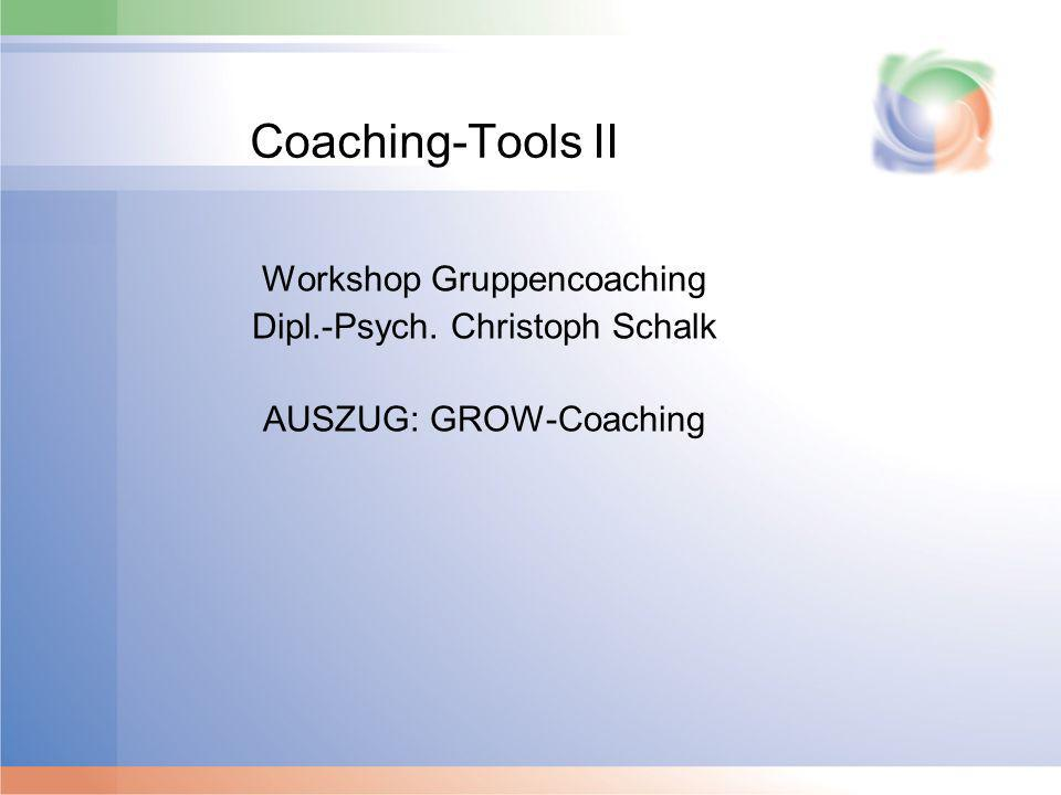 Coaching-Tools II Workshop Gruppencoaching Dipl.-Psych. Christoph Schalk AUSZUG: GROW-Coaching