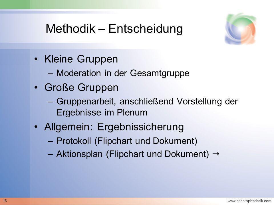 www.christophschalk.com 16 Methodik – Entscheidung Kleine Gruppen –Moderation in der Gesamtgruppe Große Gruppen –Gruppenarbeit, anschließend Vorstellu