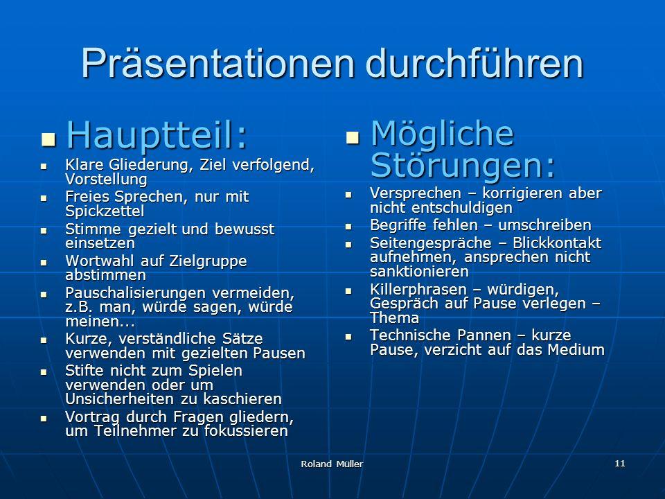 Roland Müller 11 Präsentationen durchführen Hauptteil: Hauptteil: Klare Gliederung, Ziel verfolgend, Vorstellung Klare Gliederung, Ziel verfolgend, Vo