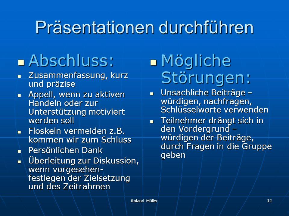 Roland Müller 12 Präsentationen durchführen Abschluss: Abschluss: Zusammenfassung, kurz und präzise Zusammenfassung, kurz und präzise Appell, wenn zu