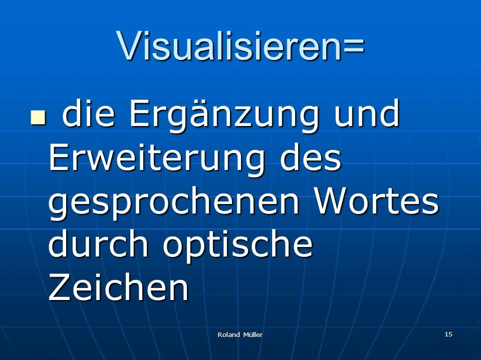 Roland Müller 15 Visualisieren= die Ergänzung und Erweiterung des gesprochenen Wortes durch optische Zeichen die Ergänzung und Erweiterung des gesproc