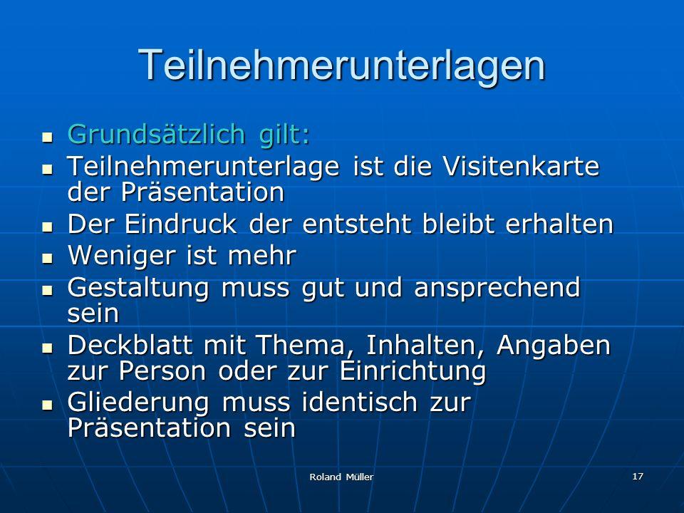 Roland Müller 17 Teilnehmerunterlagen Grundsätzlich gilt: Grundsätzlich gilt: Teilnehmerunterlage ist die Visitenkarte der Präsentation Teilnehmerunte