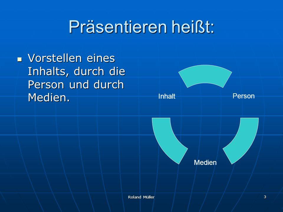 Roland Müller 4 Ziele des Präsentierens: Informieren von: Vorgehensweisen, Entscheidungen, Lösungen = Referat, Bericht.