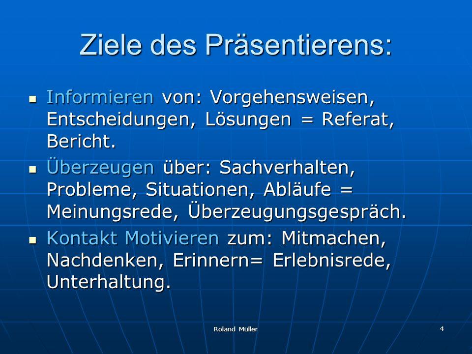 Roland Müller 4 Ziele des Präsentierens: Informieren von: Vorgehensweisen, Entscheidungen, Lösungen = Referat, Bericht. Informieren von: Vorgehensweis