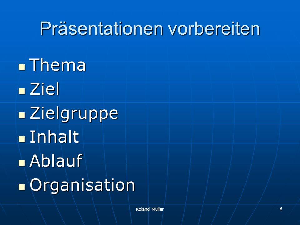 Roland Müller 6 Präsentationen vorbereiten Thema Thema Ziel Ziel Zielgruppe Zielgruppe Inhalt Inhalt Ablauf Ablauf Organisation Organisation