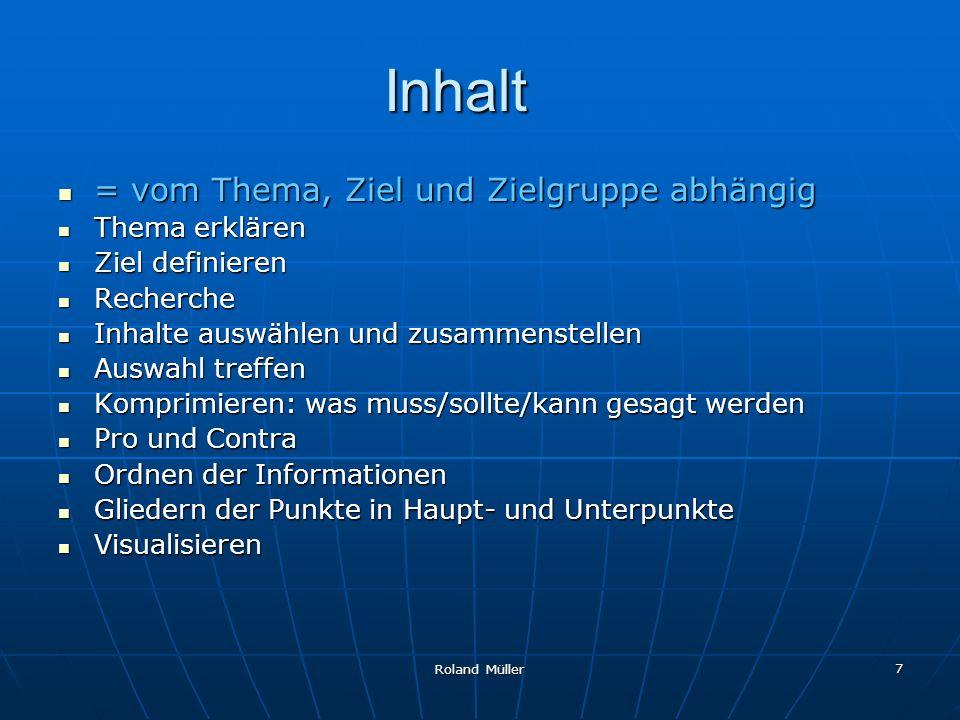 Roland Müller 7 Inhalt = vom Thema, Ziel und Zielgruppe abhängig = vom Thema, Ziel und Zielgruppe abhängig Thema erklären Thema erklären Ziel definier
