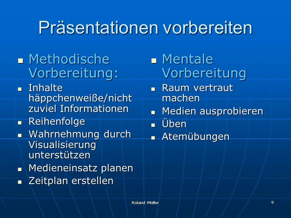 Roland Müller 9 Präsentationen vorbereiten Methodische Vorbereitung: Methodische Vorbereitung: Inhalte häppchenweiße/nicht zuviel Informationen Inhalt