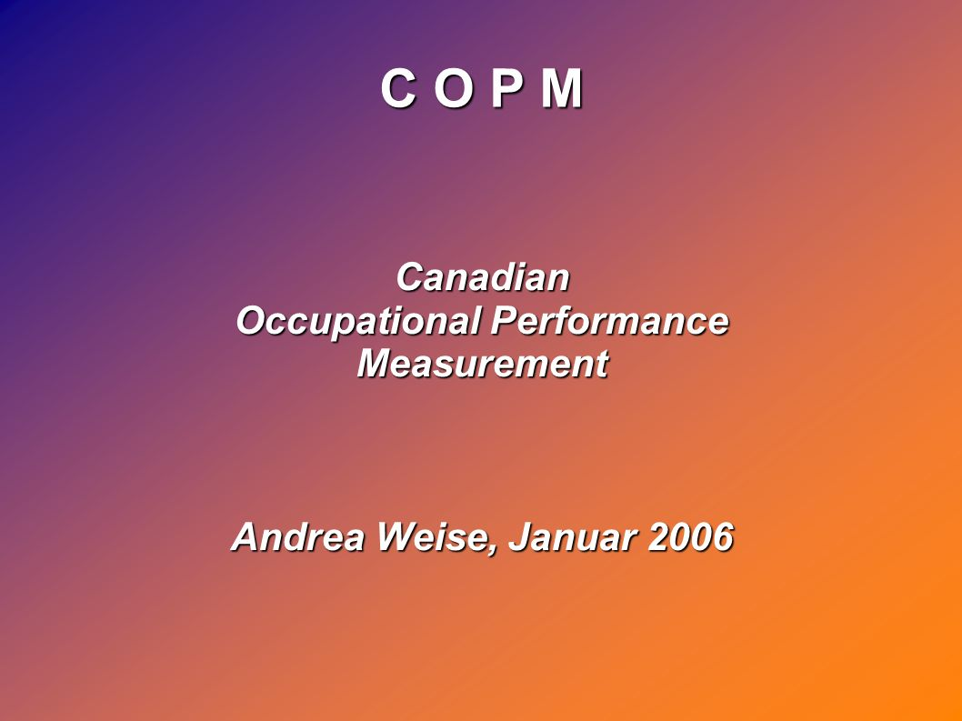 C O P M Canadian Occupational Performance Measurement Andrea Weise, Januar 2006