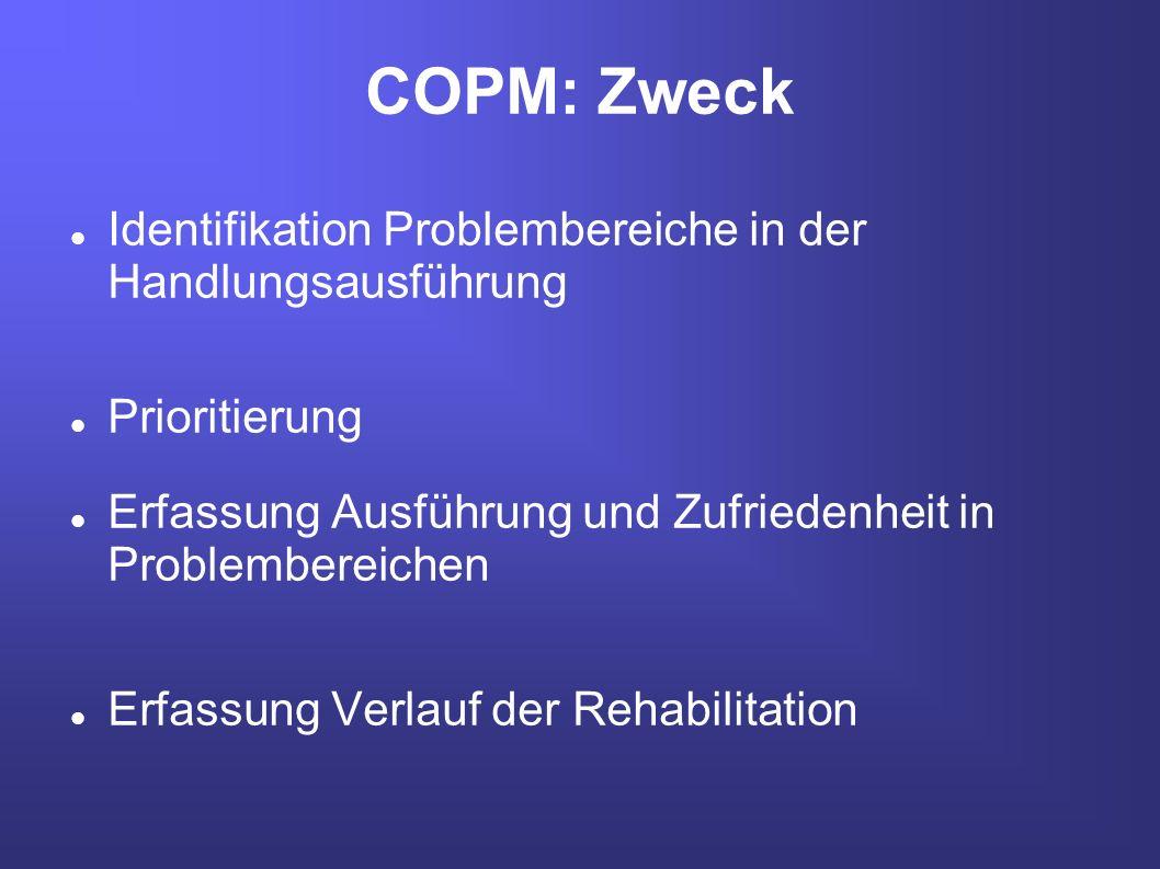COPM: Zweck Identifikation Problembereiche in der Handlungsausführung Prioritierung Erfassung Ausführung und Zufriedenheit in Problembereichen Erfassu