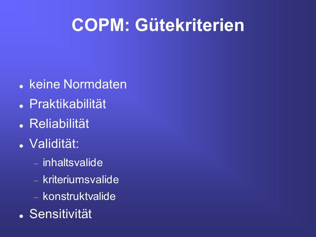COPM: Gütekriterien keine Normdaten Praktikabilität Reliabilität Validität: inhaltsvalide kriteriumsvalide konstruktvalide Sensitivität