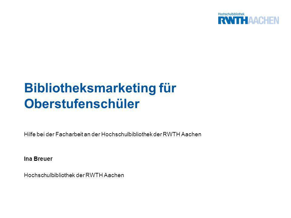Bibliotheksmarketing für Oberstufenschüler Hilfe bei der Facharbeit an der Hochschulbibliothek der RWTH Aachen Ina Breuer Hochschulbibliothek der RWTH