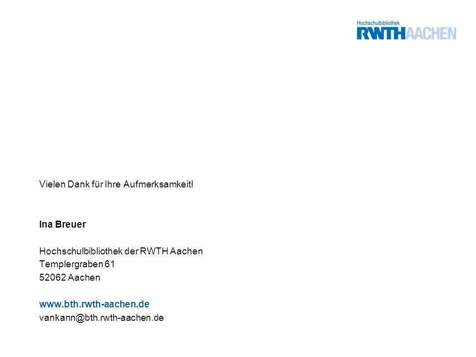 Vielen Dank für Ihre Aufmerksamkeit! Ina Breuer Hochschulbibliothek der RWTH Aachen Templergraben 61 52062 Aachen www.bth.rwth-aachen.de vankann@bth.r